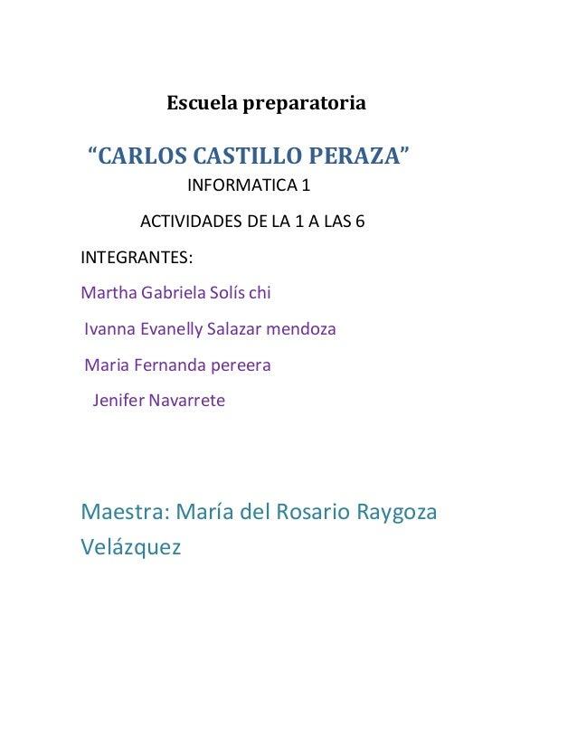 """Escuela preparatoria  """"CARLOS CASTILLO PERAZA""""  INFORMATICA 1  ACTIVIDADES DE LA 1 A LAS 6  INTEGRANTES:  Martha Gabriela ..."""