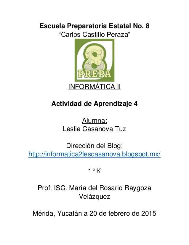 """Escuela Preparatoria Estatal No. 8 """"Carlos Castillo Peraza"""" INFORMÁTICA II Actividad de Aprendizaje 4 Alumna: Leslie Casan..."""