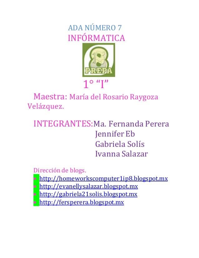 "ADA NÚMERO 7  INFÓRMATICA  1° ""I""  Maestra: María del Rosario Raygoza  Velázquez.  INTEGRANTES:Ma. Fernanda Perera  Jennif..."