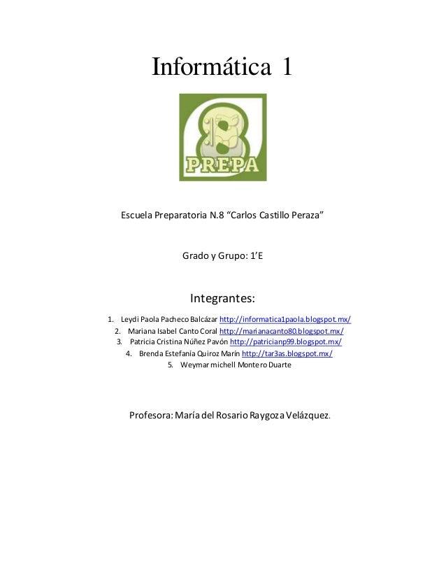 """Informática 1  Escuela Preparatoria N.8 """"Carlos Castillo Peraza""""  Grado y Grupo: 1'E  Integrantes:  1. Leydi Paola Pacheco..."""