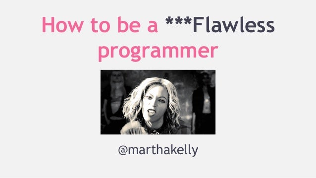 How to be a ***Flawless programmer  @marthakelly