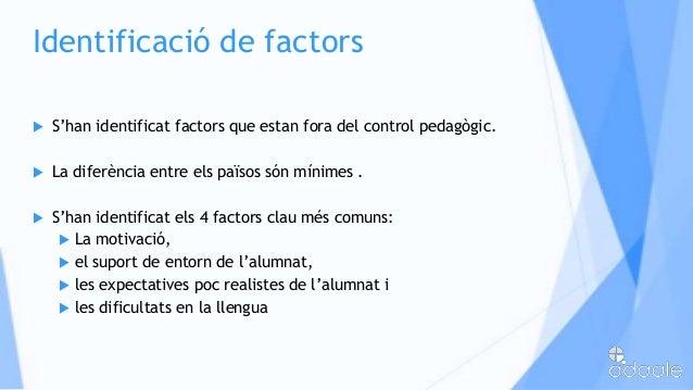 Identificació de factors S'han identificat factors que estan fora del control pedagògic. La diferència entre els països ...