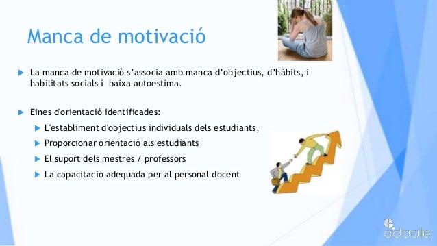 Manca de motivació La manca de motivació s'associa amb manca d'objectius, d'hàbits, ihabilitats socials i baixa autoestim...