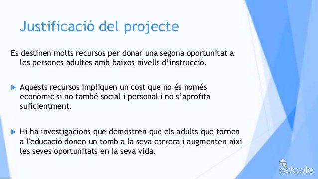 Justificació del projecteEs destinen molts recursos per donar una segona oportunitat ales persones adultes amb baixos nive...
