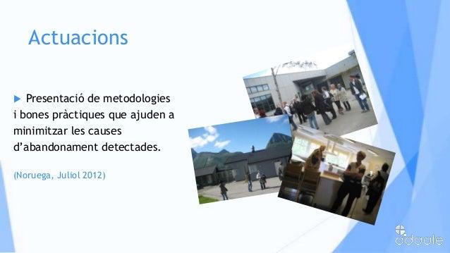 Actuacions Presentació de metodologiesi bones pràctiques que ajuden aminimitzar les causesd'abandonament detectades.(Noru...