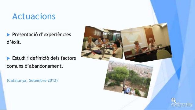 Actuacions Presentació d'experiènciesd'èxit. Estudi i definició dels factorscomuns d'abandonament.(Catalunya, Setembre 2...