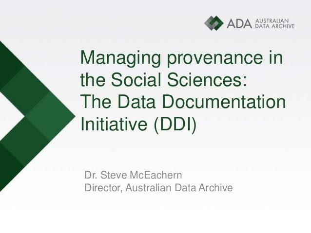 Managing provenance in the Social Sciences: The Data Documentation Initiative (DDI) Dr. Steve McEachern Director, Australi...