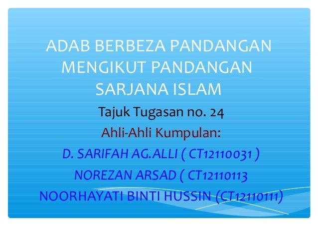 ADAB BERBEZA PANDANGAN MENGIKUT PANDANGAN SARJANA ISLAM Tajuk Tugasan no. 24 Ahli-Ahli Kumpulan: D. SARIFAH AG.ALLI ( CT12...