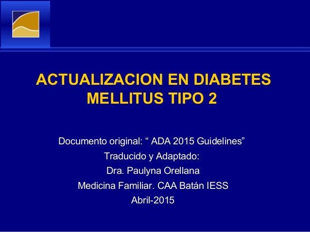 """ACTUALIZACION EN DIABETES MELLITUS TIPO 2 Documento original: """" ADA 2015 Guidelines"""" Traducido y Adaptado: Dra. Paulyna Or..."""