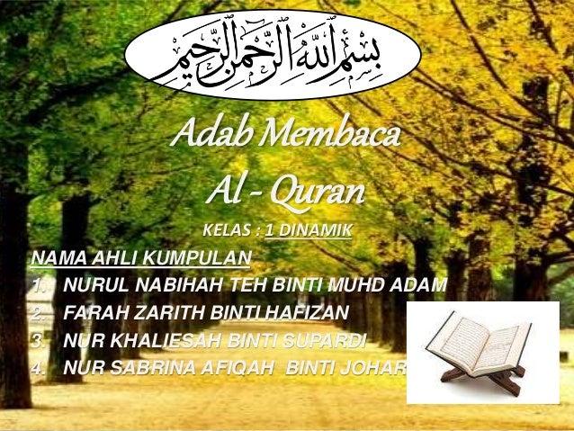 AdabMembaca Al - Quran KELAS : 1 DINAMIK NAMA AHLI KUMPULAN 1. NURUL NABIHAH TEH BINTI MUHD ADAM 2. FARAH ZARITH BINTI HAF...