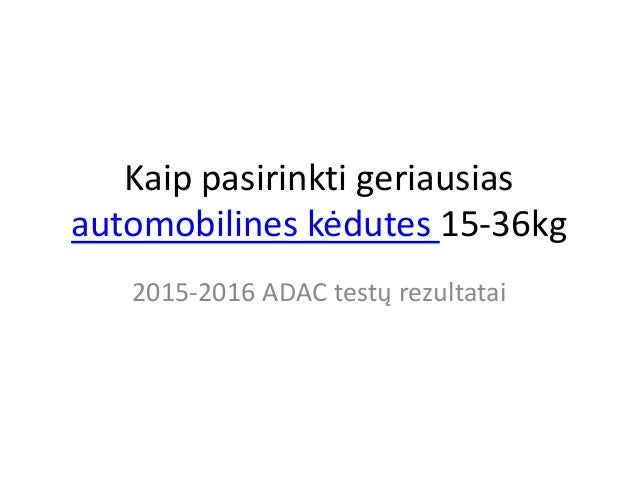 Kaip pasirinkti geriausias automobilines kėdutes 15-36kg 2015-2016 ADAC testų rezultatai