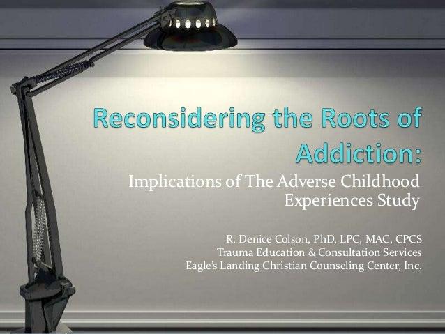 Implications of The Adverse Childhood Experiences Study R. Denice Colson, PhD, LPC, MAC, CPCS Trauma Education & Consultat...