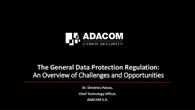 The General Data Protection Regulation: An Overview of Challenges and Opportunities Dr. Dimitrios Patsos, Chief Technology...