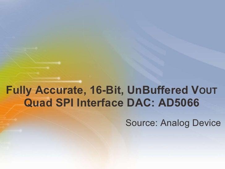 Fully Accurate, 16-Bit, UnBuffered V OUT  Quad SPI Interface DAC: AD5066 <ul><li>Source: Analog Device </li></ul>