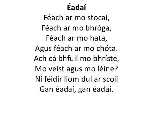Éadaí Féach ar mo stocaí, Féach ar mo bhróga, Féach ar mo hata, Agus féach ar mo chóta. Ach cá bhfuil mo bhríste, Mo veist...