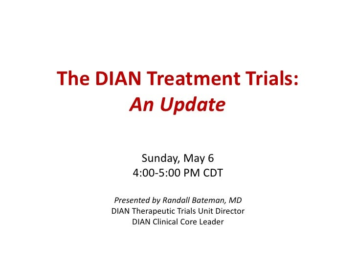 The DIAN Treatment Trials:       An Update            Sunday, May 6          4:00-5:00 PM CDT      Presented by Randall Ba...
