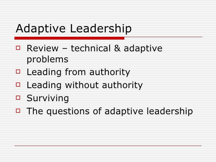 Adaptive Leadership <ul><li>Review – technical & adaptive problems </li></ul><ul><li>Leading from authority </li></ul><ul>...