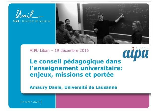 Le conseil pédagogique dans l'enseignement universitaire: enjeux, missions et portée Amaury Daele, Université de Lausanne ...