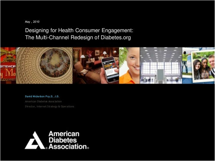 1May , 2010Designing for Health Consumer Engagement:The Multi-Channel Redesign of Diabetes.orgDavid Nickelson Psy.D, J.D.A...