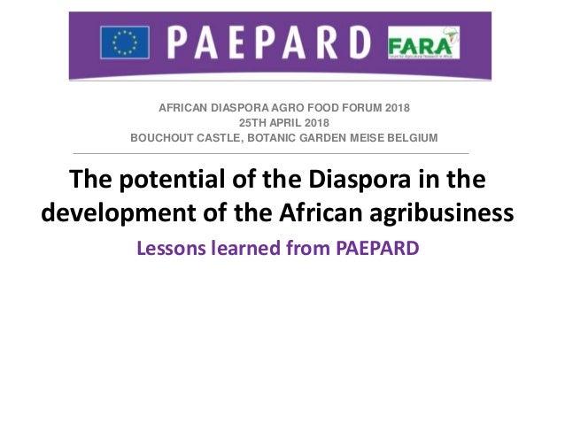AFRICAN DIASPORA AGRO FOOD FORUM 2018 25TH APRIL 2018 BOUCHOUT CASTLE, BOTANIC GARDEN MEISE BELGIUM The potential of the D...