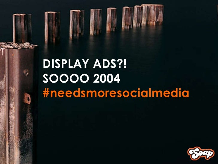 <ul><ul><ul><li>DISPLAY ADS?! </li></ul></ul></ul><ul><ul><ul><li>SOOOO 2004 </li></ul></ul></ul><ul><ul><ul><li>#needsmor...