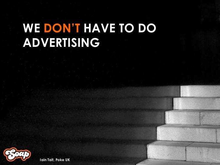 WE  DON'T  HAVE TO DO ADVERTISING  Iain Tait, Poke UK