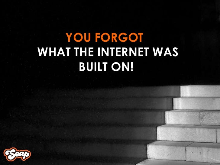 YOU FORGOT  WHAT THE INTERNET WAS  BUILT ON!