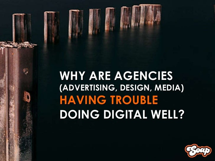 WHY ARE AGENCIES  (ADVERTISING, DESIGN, MEDIA) HAVING TROUBLE  DOING DIGITAL WELL?