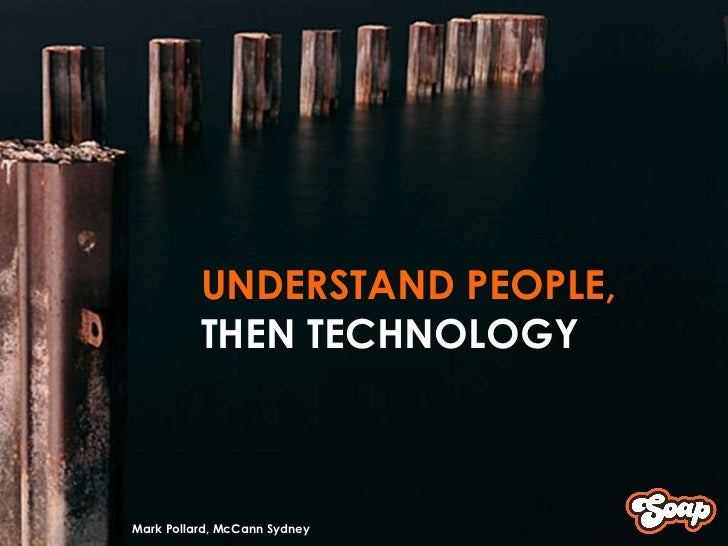 UNDERSTAND PEOPLE, THEN TECHNOLOGY Mark Pollard, McCann Sydney