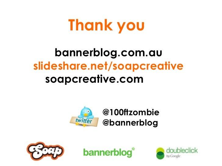 Thank you bannerblog.com.au slideshare.net/soapcreative soapcreative.com  @100ftzombie @bannerblog