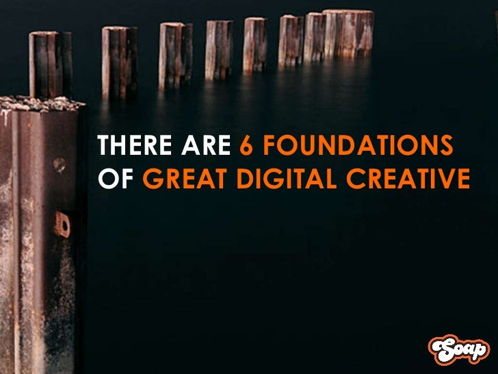 <ul><ul><ul><li>THERE ARE  6 FOUNDATIONS  </li></ul></ul></ul><ul><ul><ul><li>OF  GREAT DIGITAL CREATIVE </li></ul></ul></ul>