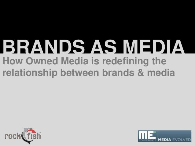 BRANDS AS MEDIA How Owned Media is redefining the relationship between brands & media