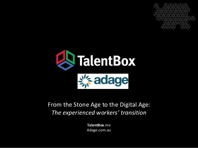 TalentBox.me Adage.com.au From the Stone Age to the Digital Age: The experienced workers' transition