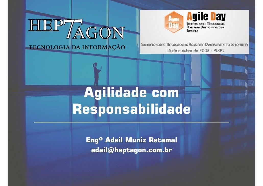 Agilidade com Responsabilidade   Engº Adail Muniz Retamal   adail@heptagon.com.br
