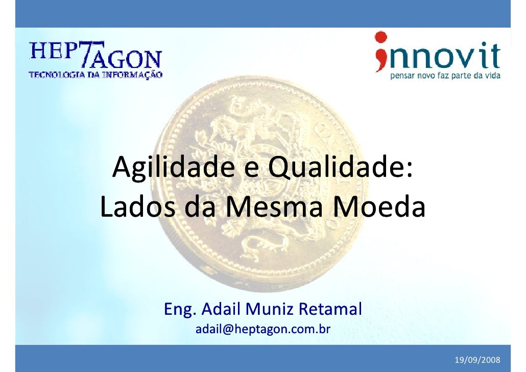 Agilidade e Qualidade: Lados da Mesma Moeda      Eng. Adail Muniz Retamal        adail@heptagon.com.br                    ...