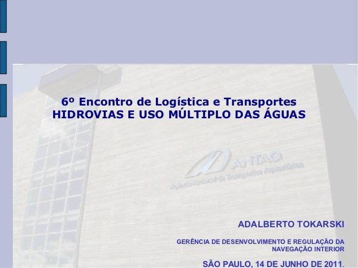 6º Encontro de Logística e TransportesHIDROVIAS E USO MÚLTIPLO DAS ÁGUAS                                  ADALBERTO TOKARS...
