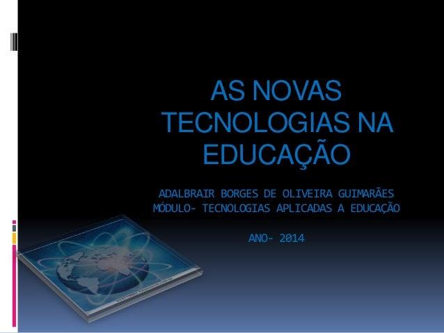 AS NOVAS TECNOLOGIAS NA EDUCAÇÃO ADALBRAIR BORGES DE OLIVEIRA GUIMARÃES MÓDULO- TECNOLOGIAS APLICADAS A EDUCAÇÃO ANO- 2014