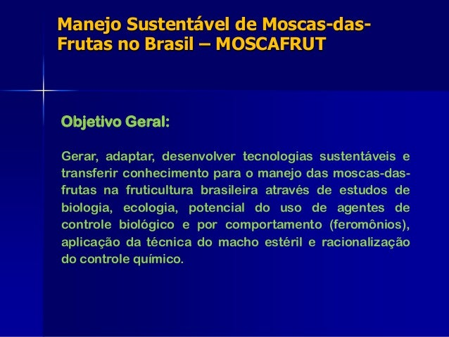 Manejo Sustentável de Moscas-das- Frutas no Brasil – MOSCAFRUT Objetivo Geral: Gerar, adaptar, desenvolver tecnologias sus...