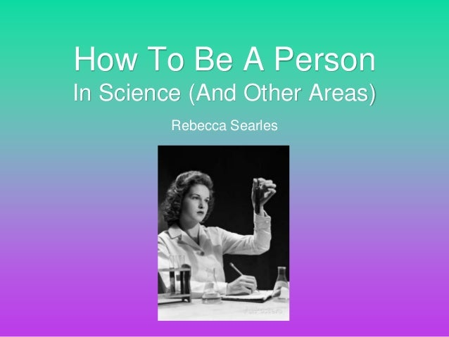 Rebecca Searles How To Be A Person In Science (And Other Areas)