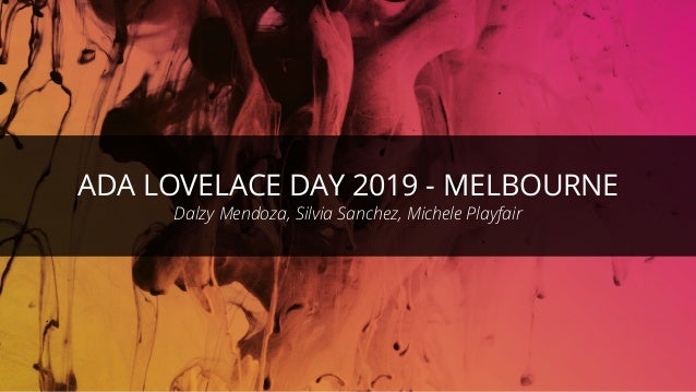 ©ThoughtWorks 2019 Commercial in Confidence ADA LOVELACE DAY 2019 - MELBOURNE Dalzy Mendoza, Silvia Sanchez, Michele Playf...