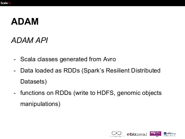 ADAM  ADAM API  - Scala classes generated from Avro  - Data loaded as RDDs (Spark's Resilient Distributed  Datasets)  - fu...