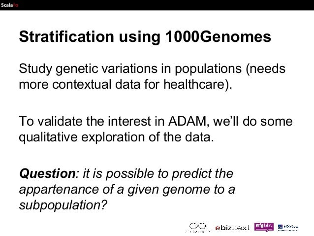 Stratification using 1000Genomes  Study genetic variations in populations (needs  more contextual data for healthcare).  T...