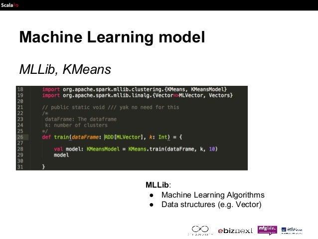 Machine Learning model  MLLib, KMeans  MLLib:  ● Machine Learning Algorithms  ● Data structures (e.g. Vector)