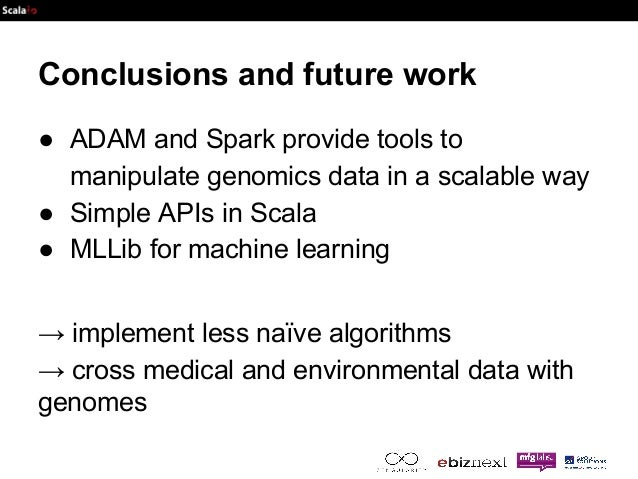 Conclusions and future work  ● ADAM and Spark provide tools to  manipulate genomics data in a scalable way  ● Simple APIs ...