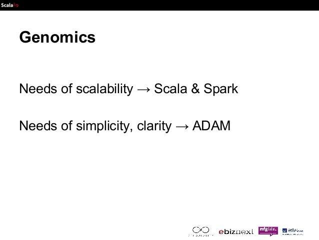 Genomics  Needs of scalability → Scala & Spark  Needs of simplicity, clarity → ADAM