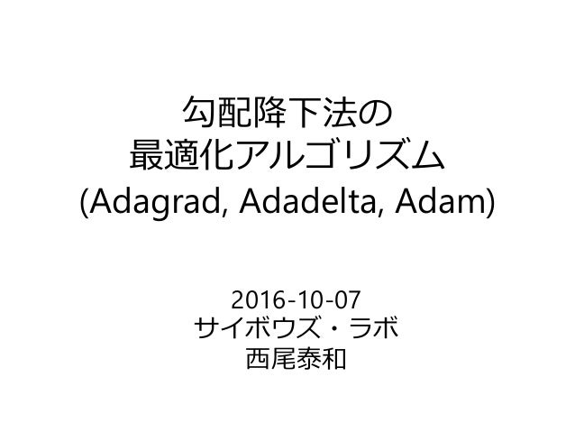 勾配降下法の 最適化アルゴリズム (Adagrad, Adadelta, Adam) 2016-10-07 サイボウズ・ラボ 西尾泰和
