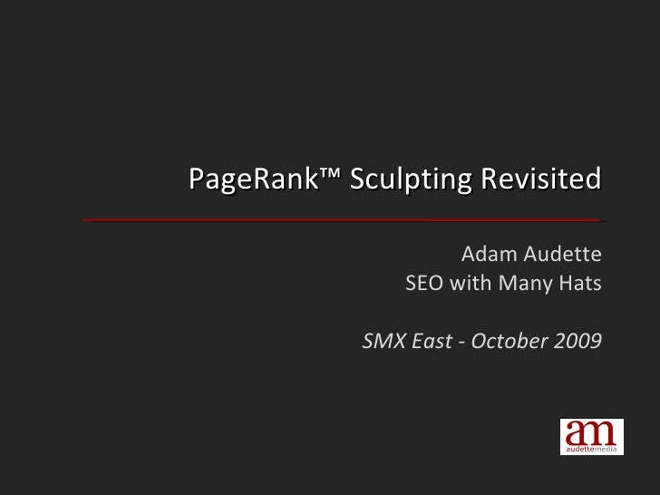 PageRank™ Sculpting Revisited Adam Audette SEO with Many Hats SMX East - October 2009