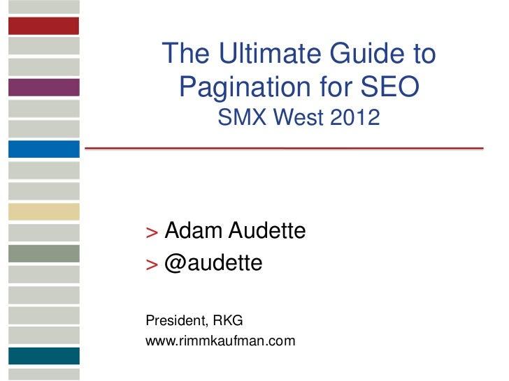 The Ultimate Guide to   Pagination for SEO         SMX West 2012> Adam Audette> @audettePresident, RKGwww.rimmkaufman.com