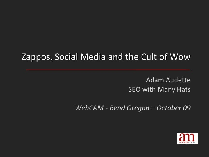 Zappos, Social Media and the Cult of Wow Adam Audette SEO with Many Hats WebCAM - Bend Oregon – October 09