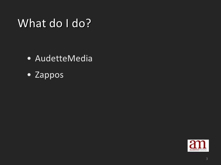 What do I do? <ul><li>AudetteMedia </li></ul><ul><li>Zappos </li></ul>